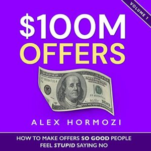 100M Offers - How to Make Offers So Good People Feel Stupid Saying No